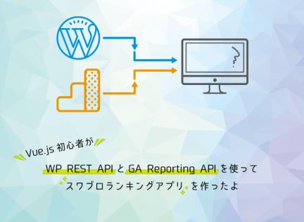 vue.js初心者がWP Rest APIとGoogle Analytics APIを使ってスワブロランキングアプリを作ったよ